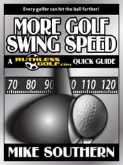 More Golf Swing Speed: A RuthlessGolf.com Quick Guide ebook by Mike Southern