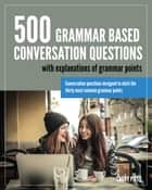 500 Grammar Based Conversation Questions ebook by Larry Pitts
