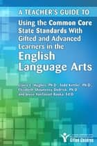 Teacher's Guide to Using the Common Core State Standards with Gifted and Advanced Learners in the English/Language Arts ebook by Joyce VanTassel-Baska, Ed.D., Claire Hughes,...