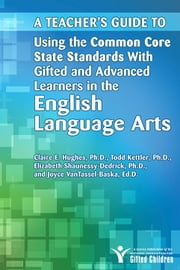 Teacher's Guide to Using the Common Core State Standards with Gifted and Advanced Learners in the English/Language Arts ebook by Joyce VanTassel-Baska, Ed.D.,Claire Hughes, Ph.D.,Elizabeth Shaunessy-Dedrick, Ph.D.,Todd Kettler
