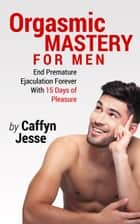 Orgasmic Mastery for Men: End Premature Ejaculation Forever with 15 Days of Pleasure ebook by Caffyn Jesse