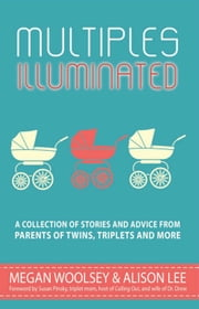 Multiples Illuminated: A Collection of Stories and Advice From Parents of Twins, Triplets and More ebook by Megan Woolsey,Alison Lee