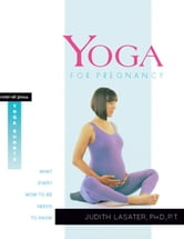 Yoga for Pregnancy - What Every Mom-to-Be Needs to Know ebook by P.T. Judith Hanson Lasater, Ph.D.