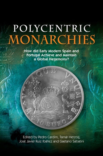 Polycentric Monarchies - How Did Early Modern Spain and Portugal Achieve and Maintain a Global Hegemony? ebook by Tamar Herzog,José Javier Ruiz Ibáñez,Gaetano Sabatini