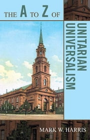 The A to Z of Unitarian Universalism ebook by Mark W. Harris