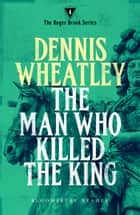 The Man who Killed the King ebook by Dennis Wheatley