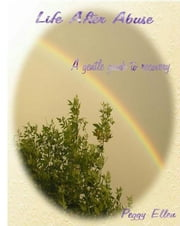 Life After Abuse - A Gentle Guide to Recovery ebook by Peggy Ellen