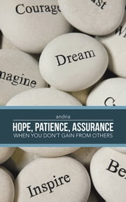 - HOPE, PATIENCE, ASSURANCE - When you don't gain from others ebook by Andria
