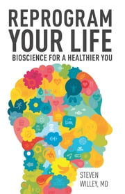 Reprogram Your Life - Bioscience for a Healthier You ebook by Steven Willey, MD,Sheila Buff