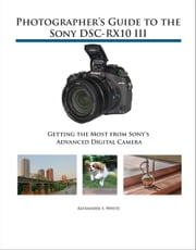 Photographer's Guide to the Sony DSC-RX10 III - Getting the Most from Sony's Advanced Digital Camera ebook by Alexander White