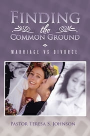Finding the Common Ground - Marriage vs Divorce ebook by Pastor Teresa S. Johnson