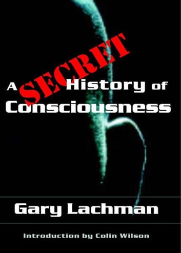 A Secret History of Consciousness ebook by Gary Lachman, Colin Wilson