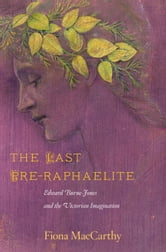 The Last Pre-Raphaelite - Edward Burne-Jones and the Victorian Imagination ebook by Fiona MacCarthy