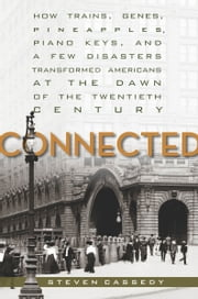 Connected - How Trains, Genes, Pineapples, Piano Keys, and a Few Disasters Transformed Americans at the Dawn of the Twentieth Century ebook by Steven Cassedy