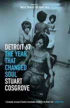 Detroit 67 - The Year That Changed Soul ebook by Stuart Cosgrove