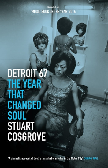 Detroit 67 - The Year That Changed Soul – Features the story of DETROIT, now a major motion picture ebook by Stuart Cosgrove