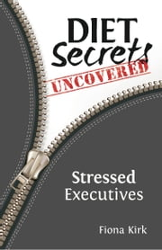 Diet Secrets Uncovered: Stressed Executives - Secrets to Successful Fat Loss ebook by Fiona Kirk