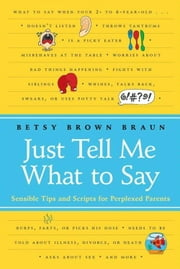 Just Tell Me What to Say - Simple Scripts for Perplexed Parents ebook by Betsy Brown Braun