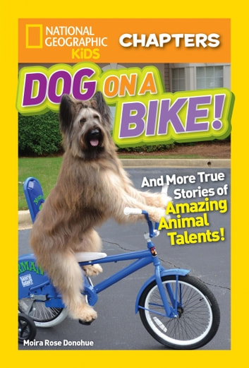 National Geographic Kids Chapters: Dog on a Bike: And More True Stories of Amazing Animal Talents! (National Geographic Kids Chapters) ebook by Moira Rose Donohue,National Geographic Kids