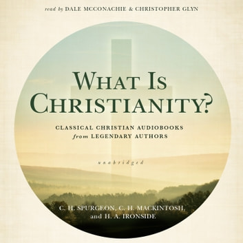 What Is Christianity? - Classical Christian Audiobooks from Legendary Authors audiobook by C. H. Spurgeon,C. H. Mackintosh,H. A. Ironside,Made for Success