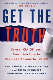 Get the Truth - Former CIA Officers Teach You How to Persuade Anyone to Tell All ebook by Philip Houston,Michael Floyd,Susan Carnicero,Peter Romary