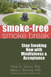 The Smoke-Free Smoke Break - Stop Smoking Now with Mindfulness and Acceptance ebook by Marla Somova, PhD,Andrew Tatarsky, PhD,Pavel G Somov, PhD