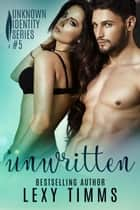 Unwritten - Unknown Identity Series, #5 ebook by Lexy Timms