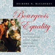 Bourgeois Equality - How Ideas, Not Capital or Institutions, Enriched the World audiobook by Deirdre N. McCloskey