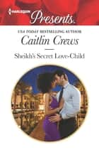 Sheikh's Secret Love-Child - A Secret Baby Romance eBook by Caitlin Crews