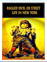 Ragged Dick; or Street Life in New York ebook by Horatio Alger, Jr.