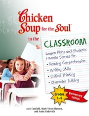 Chicken Soup for the Soul in the Classroom Elementary School Edition: Grades 1–5 - Lesson Plans and Students' Favorite Stories for Reading Comprehension, Writing Skills, Critical Thinking, Character Building ebook by Jack Canfield,Mark Victor Hansen
