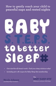 Baby S.T.E.P.S. to better sleep - How to gently coach your child to peaceful naps and restful nights ebook by Nicole Johnson