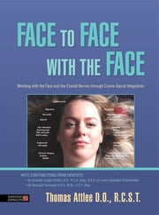 Face to Face with the Face - Working with the Face and the Cranial Nerves through Cranio-Sacral Integration ebook by Thomas Attlee D.O., R.C.S.T.,Dr Granville Orthodontist) L.D.S., R.C.S. (Eng), B.D.S. U.Lond, (Specialist Orthodontist),Dr Wojciech Tarnowski