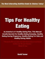 Tips On Healthy Eating - As America's #1 Healthy Eating Plan, This Manual Unveils Secrets For Healthy Eating Everyday, Healthy Eating During Pregnancy, Healthy Eating For Kids and Healthy Eating Habits ebook by David Turner