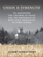 'Union is Strength' - W.L. Mackenzie, The Children of Peace and the Emergence of Joint Stock Democracy in Upper Canada ebook by Albert Schrauwers