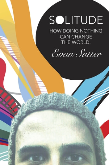 Solitude - How Doing Nothing Can Change the World ebook by Evan Sutter
