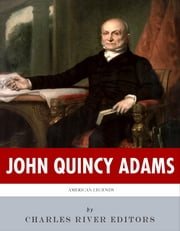 American Legends: The Life of John Quincy Adams ebook by Charles River Editors