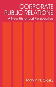 Corporate Public Relations - A New Historical Perspective ebook by Marvin N. Olasky