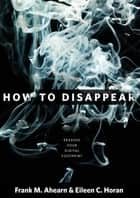 How to Disappear - Erase Your Digital Footprint, Leave False Trails, and Vanish without a Trace ebook by Frank Ahearn, Eileen Horan