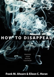 How to Disappear - Erase Your Digital Footprint, Leave False Trails, and Vanish without a Trace ebook by Frank Ahearn,Eileen Horan