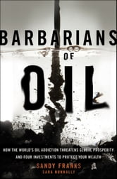 Barbarians of Oil - How the World's Oil Addiction Threatens Global Prosperity and Four Investments to Protect Your Wealth ebook by Sandy Franks,Sara Nunnally
