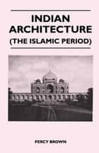 Indian Architecture (The Islamic Period) ebook by Percy Brown