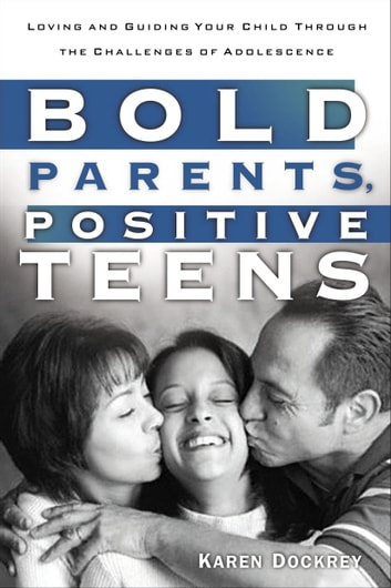 Bold Parents, Positive Teens - Loving and Guiding Your Child Through the Challenges of Adolescence ebook by Karen Dockrey