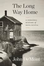 The Long Way Home - A Personal History of Nova Scotia ebook by John Demont