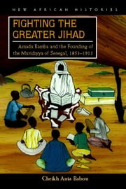 Fighting the Greater Jihad: Amadu Bamba and the Founding of the Muridiyya of Senegal, 1853-1913 ebook by Babou, Cheikh Anta