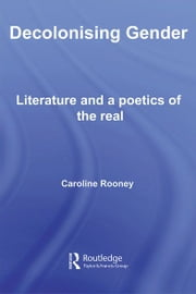 Decolonising Gender - Literature and a Poetics of the Real ebook by Caroline Rooney