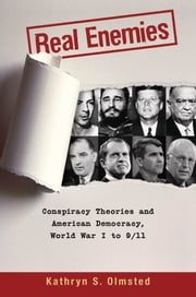 Real Enemies - Conspiracy Theories and American Democracy, World War I to 9/11 ebook by Kathryn S. Olmsted