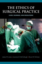The Ethics of Surgical Practice: Cases, Dilemmas, and Resolutions ebook by James W. Jones,Laurence B. McCullough,Bruce W. Richman