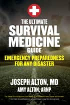 The Ultimate Survival Medicine Guide - Emergency Preparedness for ANY Disaster ebook by Joseph Alton, Amy Alton