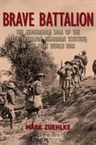 Brave Battalion - The Remarkable Saga of the 16th Battalion (Canadian Scottish) in the First World War ebook by Mark Zuehlke